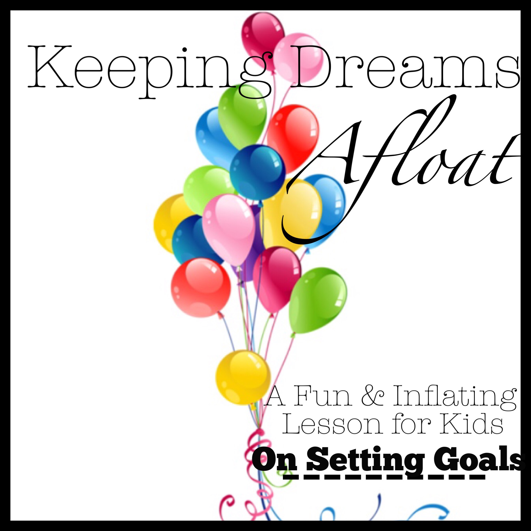 "Keeping Dreams Afloat: A Fun and ""Inflating"" Lesson For Kids On Setting Goals"