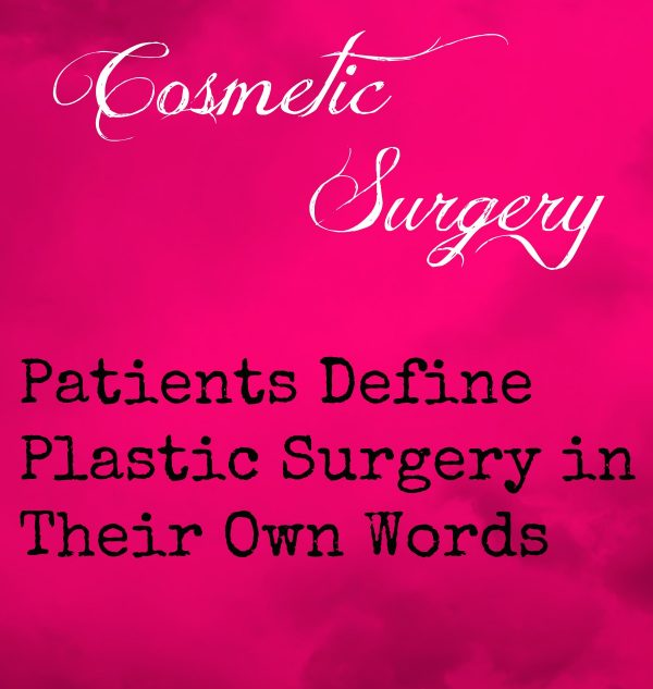 Cosmetic Surgery Patients Define Plastic Surgery in Their Own Words